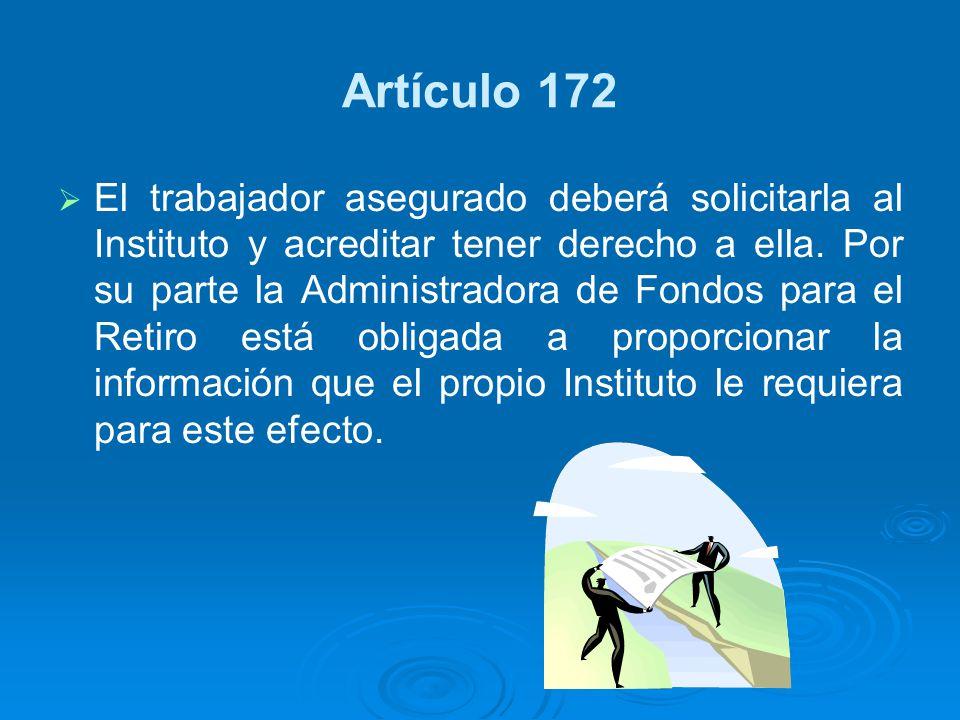 Artículo 172 El trabajador asegurado deberá solicitarla al Instituto y acreditar tener derecho a ella. Por su parte la Administradora de Fondos para e