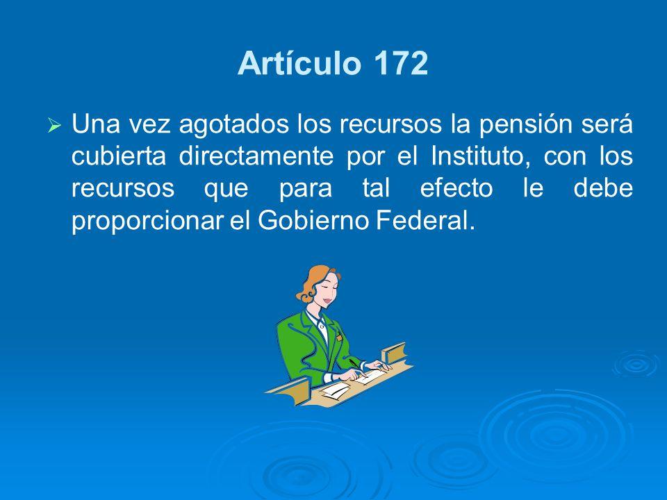 Artículo 172 Una vez agotados los recursos la pensión será cubierta directamente por el Instituto, con los recursos que para tal efecto le debe propor
