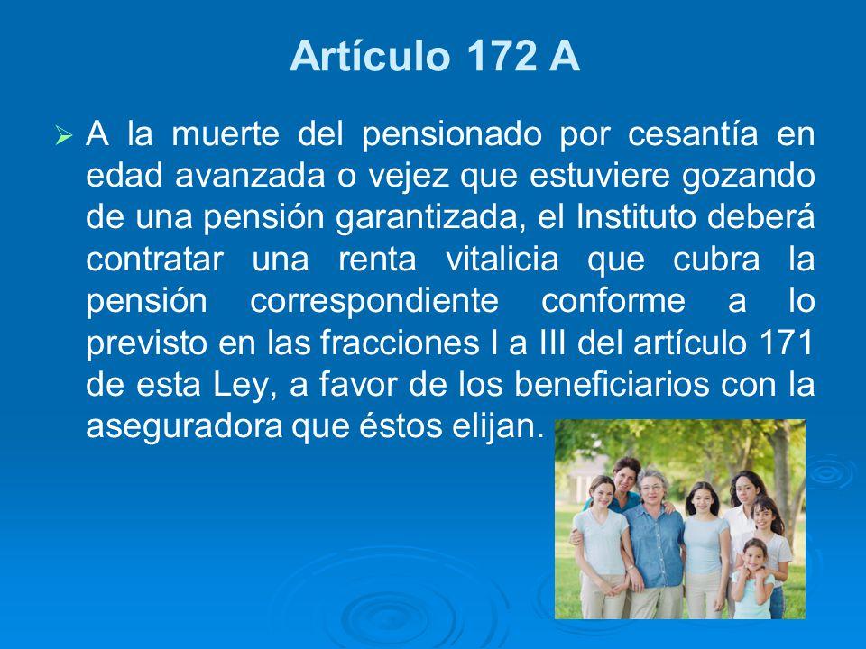 Artículo 172 A A la muerte del pensionado por cesantía en edad avanzada o vejez que estuviere gozando de una pensión garantizada, el Instituto deberá
