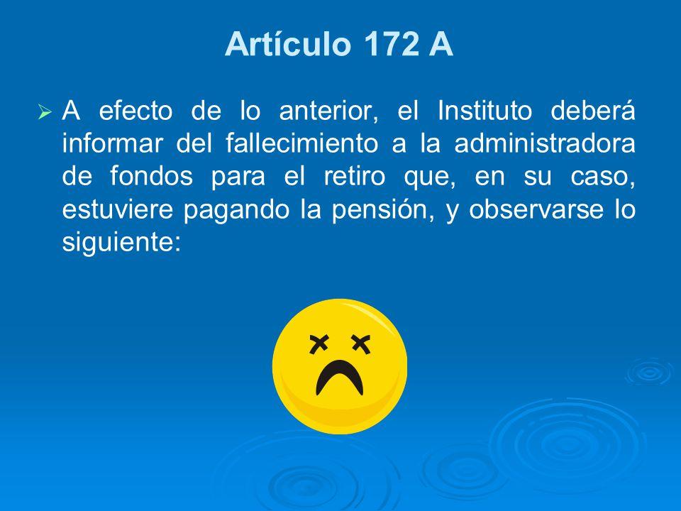 Artículo 172 A A efecto de lo anterior, el Instituto deberá informar del fallecimiento a la administradora de fondos para el retiro que, en su caso, e
