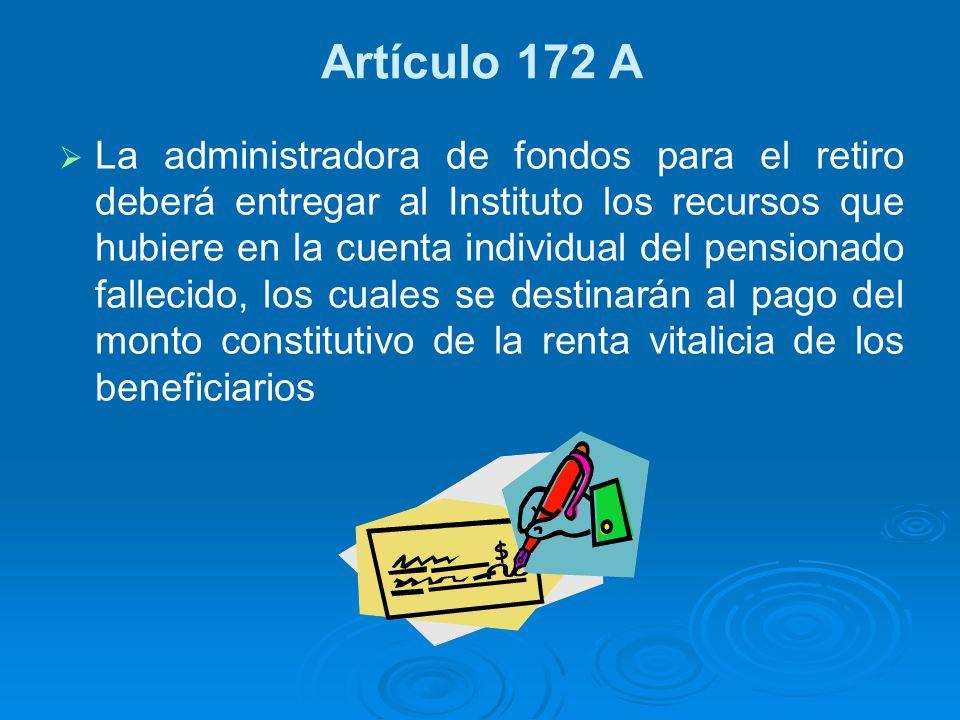 Artículo 172 A La administradora de fondos para el retiro deberá entregar al Instituto los recursos que hubiere en la cuenta individual del pensionado
