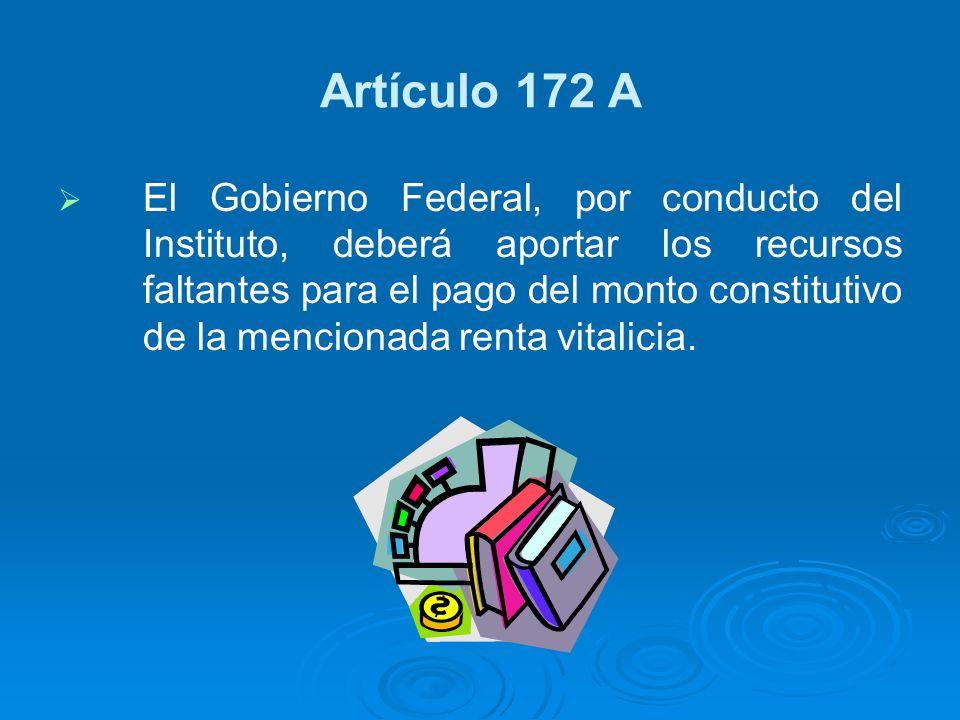 Artículo 172 A El Gobierno Federal, por conducto del Instituto, deberá aportar los recursos faltantes para el pago del monto constitutivo de la mencio