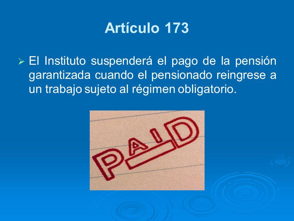 Artículo 173 El Instituto suspenderá el pago de la pensión garantizada cuando el pensionado reingrese a un trabajo sujeto al régimen obligatorio.