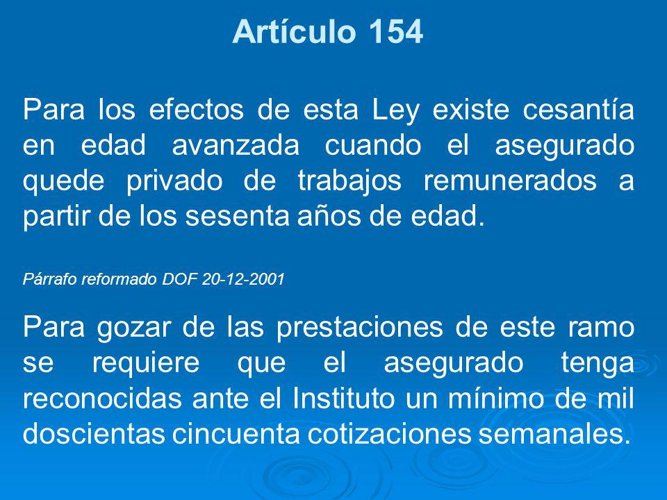 Artículo 154 Para los efectos de esta Ley existe cesantía en edad avanzada cuando el asegurado quede privado de trabajos remunerados a partir de los s