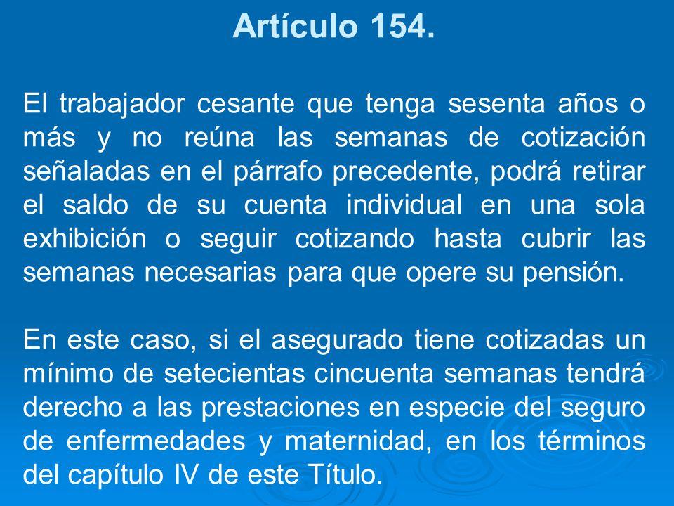 Artículo 154. El trabajador cesante que tenga sesenta años o más y no reúna las semanas de cotización señaladas en el párrafo precedente, podrá retira