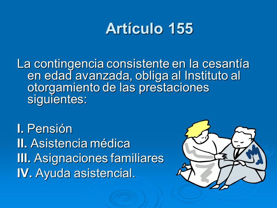 Artículo 155 Artículo 155 La contingencia consistente en la cesantía en edad avanzada, obliga al Instituto al otorgamiento de las prestaciones siguien