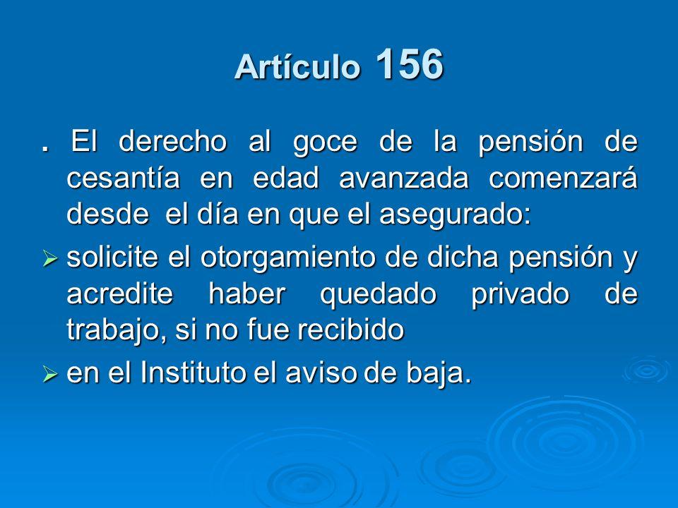 Artículo 156. El derecho al goce de la pensión de cesantía en edad avanzada comenzará desde el día en que el asegurado: solicite el otorgamiento de di