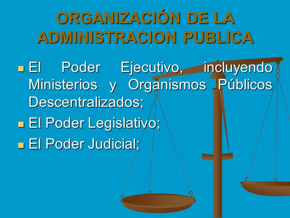 ORGANIZACIÓN DE LA ADMINISTRACION PUBLICA El Poder Ejecutivo, incluyendo Ministerios y Organismos Públicos Descentralizados; El Poder Ejecutivo, inclu