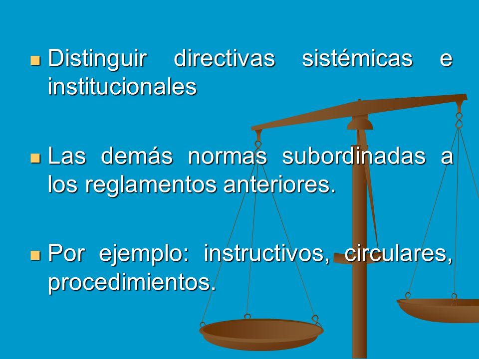 Distinguir directivas sistémicas e institucionales Distinguir directivas sistémicas e institucionales Las demás normas subordinadas a los reglamentos