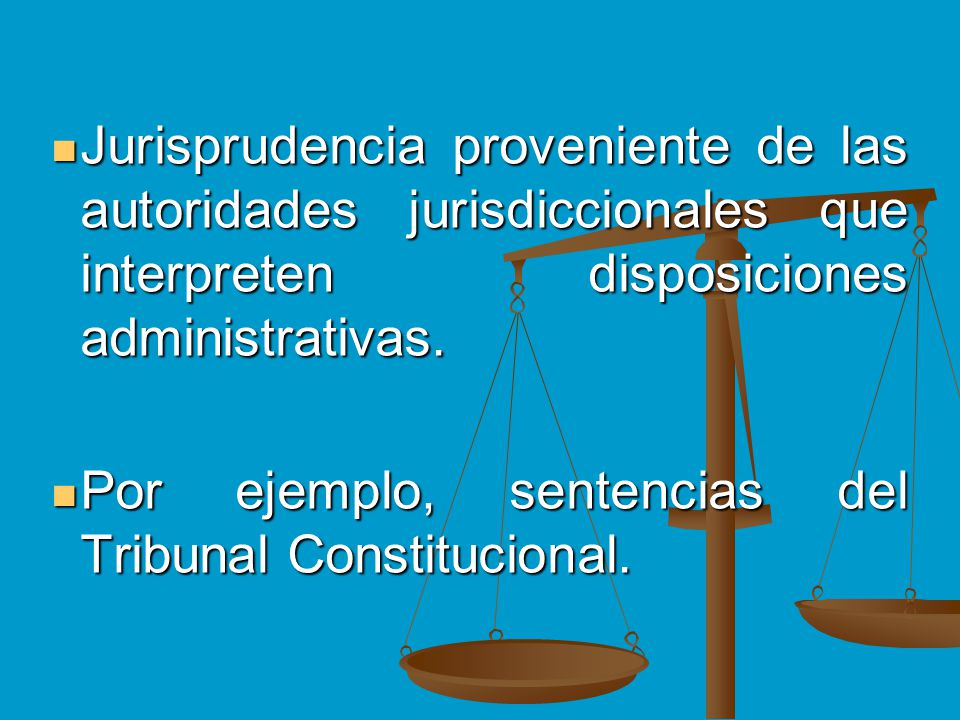 Jurisprudencia proveniente de las autoridades jurisdiccionales que interpreten disposiciones administrativas. Jurisprudencia proveniente de las autori