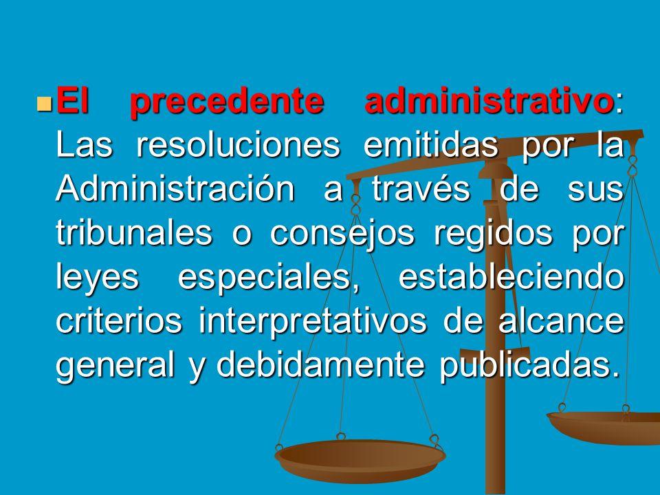 El precedente administrativo: Las resoluciones emitidas por la Administración a través de sus tribunales o consejos regidos por leyes especiales, esta