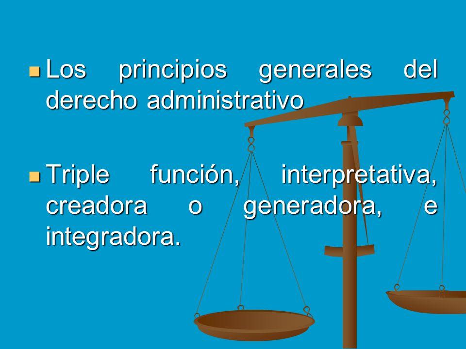 Los principios generales del derecho administrativo Los principios generales del derecho administrativo Triple función, interpretativa, creadora o gen