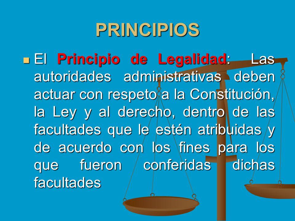 PRINCIPIOS El Principio de Legalidad: Las autoridades administrativas deben actuar con respeto a la Constitución, la Ley y al derecho, dentro de las f