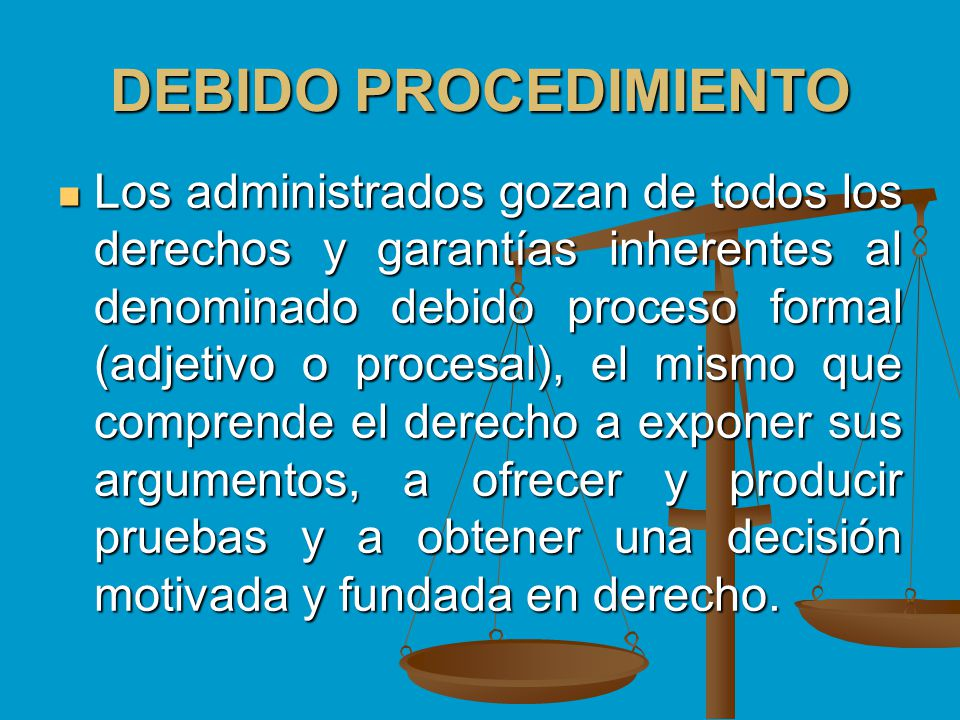 DEBIDO PROCEDIMIENTO Los administrados gozan de todos los derechos y garantías inherentes al denominado debido proceso formal (adjetivo o procesal), e