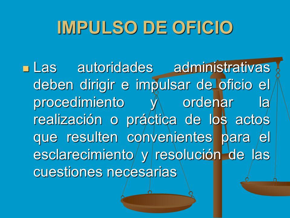 IMPULSO DE OFICIO Las autoridades administrativas deben dirigir e impulsar de oficio el procedimiento y ordenar la realización o práctica de los actos