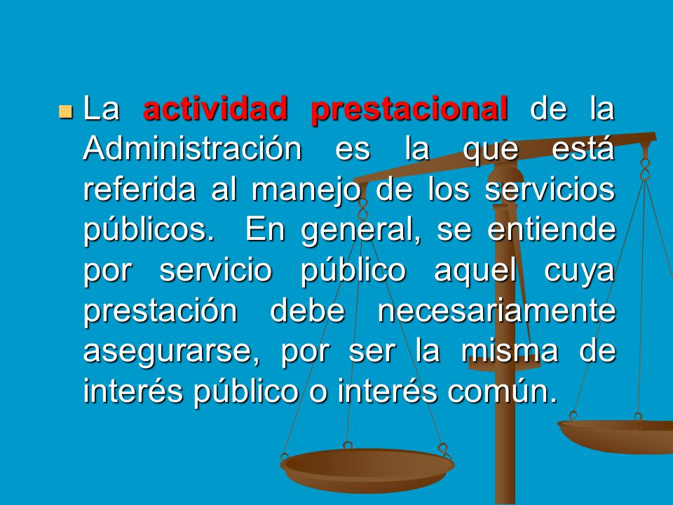 La actividad prestacional de la Administración es la que está referida al manejo de los servicios públicos. En general, se entiende por servicio públi