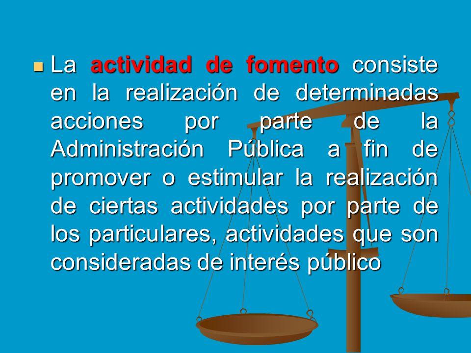 La actividad de fomento consiste en la realización de determinadas acciones por parte de la Administración Pública a fin de promover o estimular la re