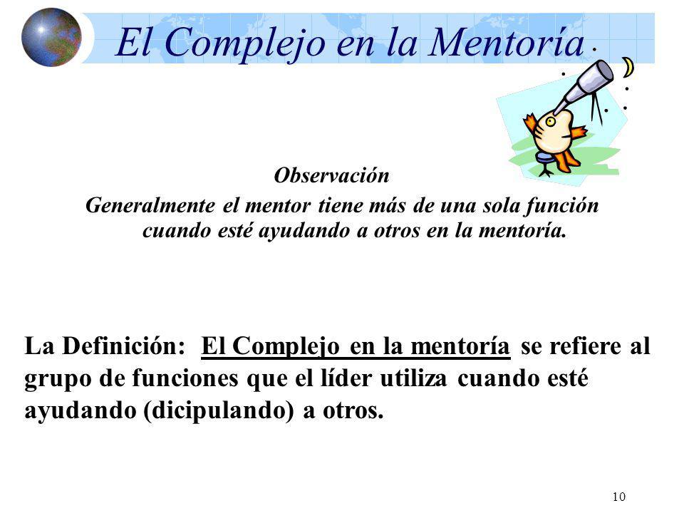 10 El Complejo en la Mentoría Observación Generalmente el mentor tiene más de una sola función cuando esté ayudando a otros en la mentoría. La Definic