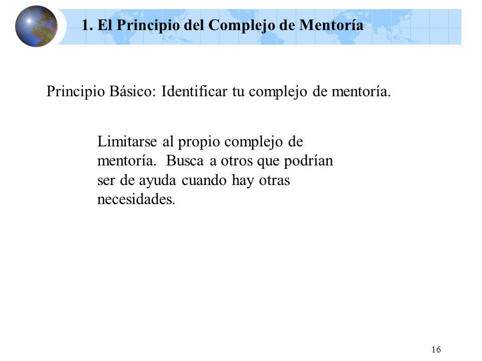 16 1. El Principio del Complejo de Mentoría Principio Básico: Identificar tu complejo de mentoría. Limitarse al propio complejo de mentoría. Busca a o