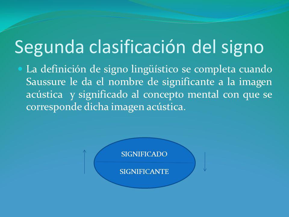 Segunda clasificación del signo La definición de signo lingüístico se completa cuando Saussure le da el nombre de significante a la imagen acústica y significado al concepto mental con que se corresponde dicha imagen acústica.