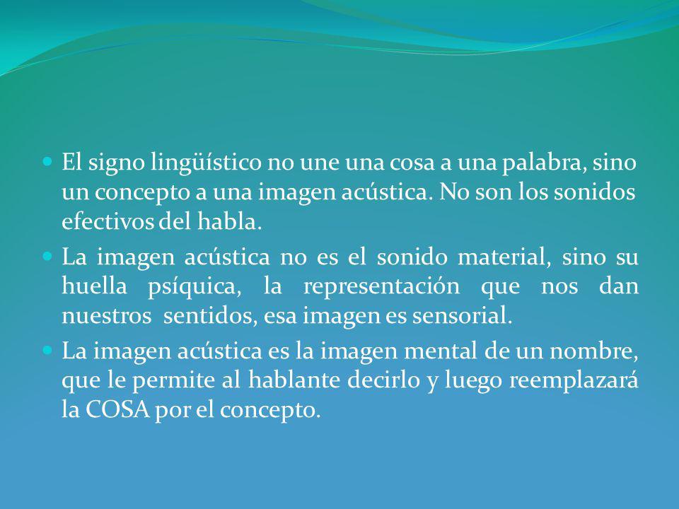 El signo lingüístico no une una cosa a una palabra, sino un concepto a una imagen acústica.