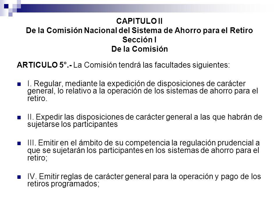 CAPITULO II De la Comisión Nacional del Sistema de Ahorro para el Retiro Sección I De la Comisión ARTICULO 5°.- La Comisión tendrá las facultades siguientes: I.