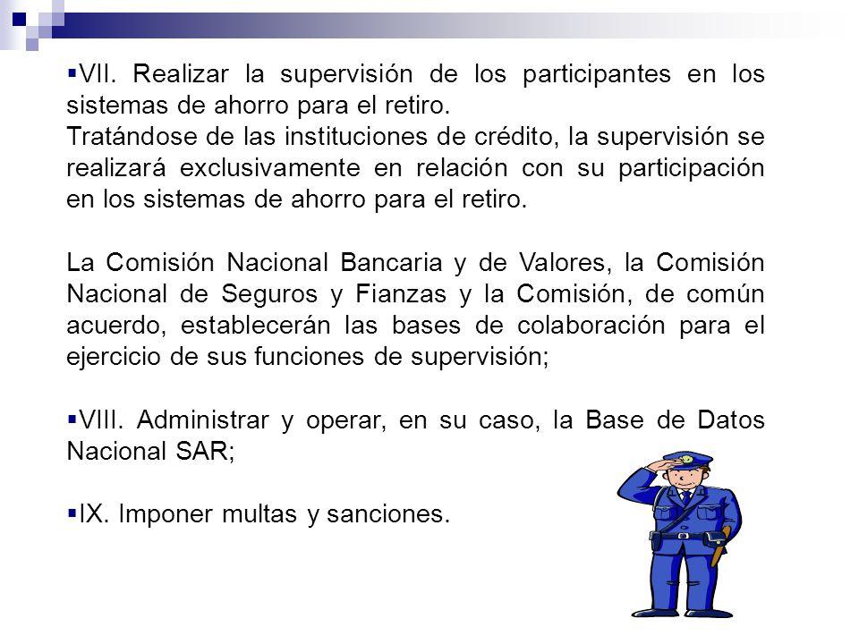 VII.Realizar la supervisión de los participantes en los sistemas de ahorro para el retiro.