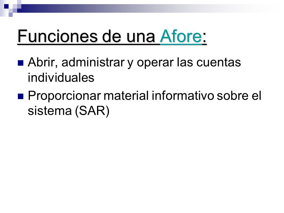 Funciones de una Afore: Abrir, administrar y operar las cuentas individuales Proporcionar material informativo sobre el sistema (SAR)