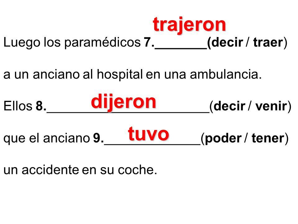 Luego los paramédicos 7._______(decir / traer) a un anciano al hospital en una ambulancia. Ellos 8.______________________(decir / venir) que el ancian