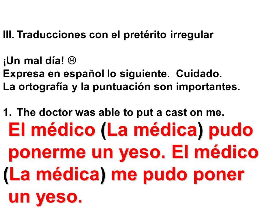 III.Traducciones con el pretérito irregular ¡Un mal día! Expresa en español lo siguiente. Cuidado. La ortografía y la puntuación son importantes. 1.Th
