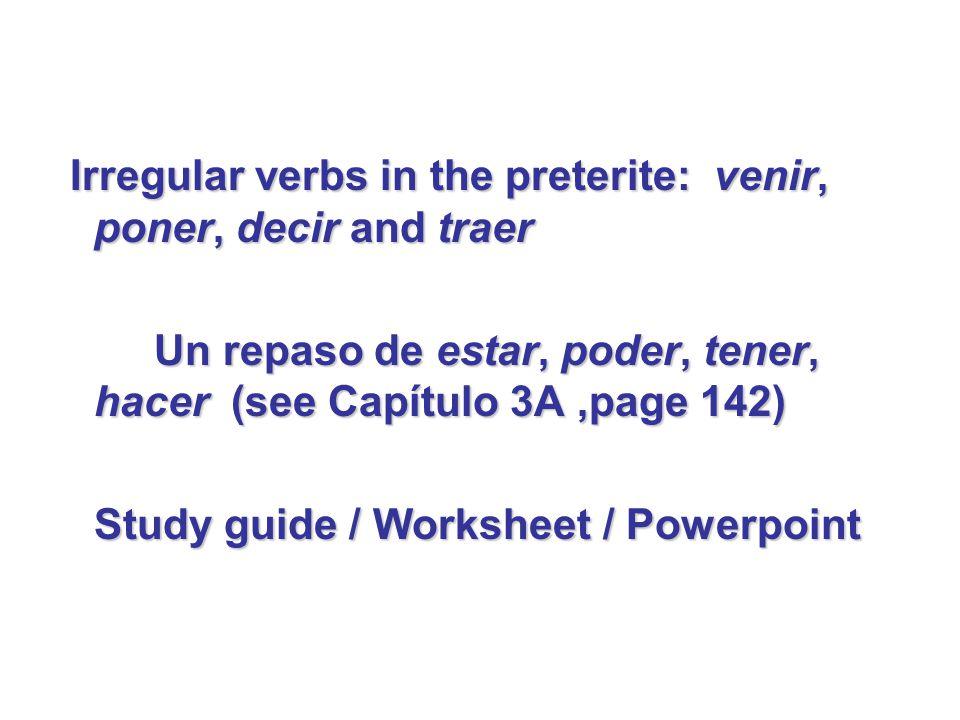 Irregular verbs in the preterite: venir, poner, decir and traer Un repaso de estar, poder, tener, hacer (see Capítulo 3A,page 142) Study guide / Works