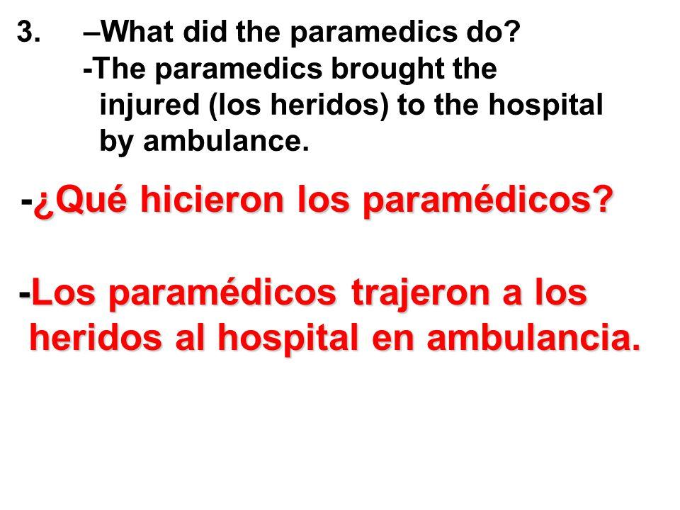 3. –What did the paramedics do? -The paramedics brought the injured (los heridos) to the hospital by ambulance. -¿Qué hicieron los paramédicos? -Los p