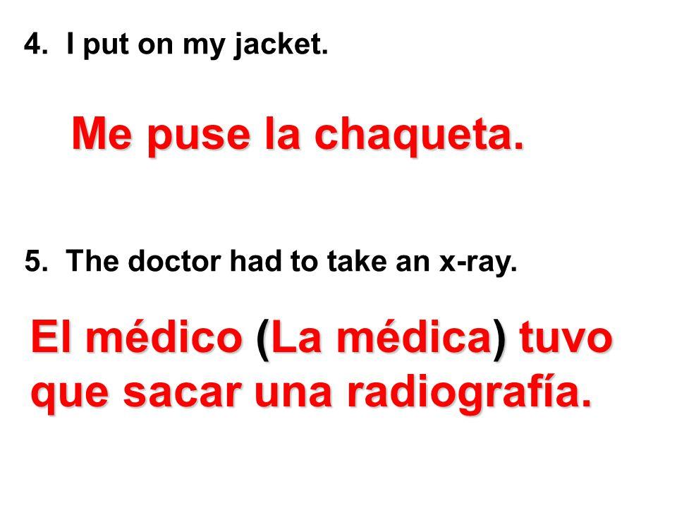 4. I put on my jacket. 5. The doctor had to take an x-ray. M MM Me puse la chaqueta. El médico (La médica) tuvo que sacar una radiografía.
