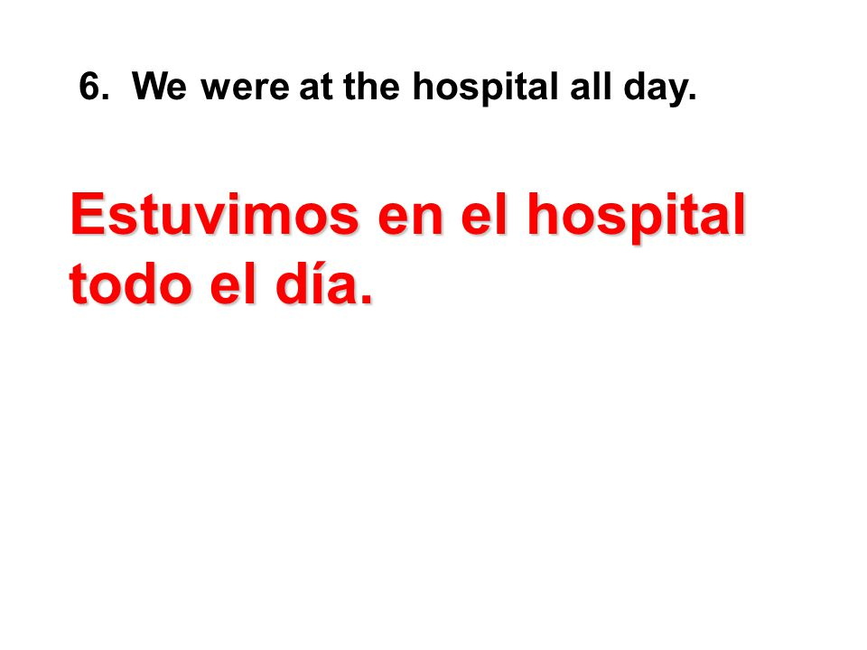 6. We were at the hospital all day. E EE Estuvimos en el hospital todo el día.