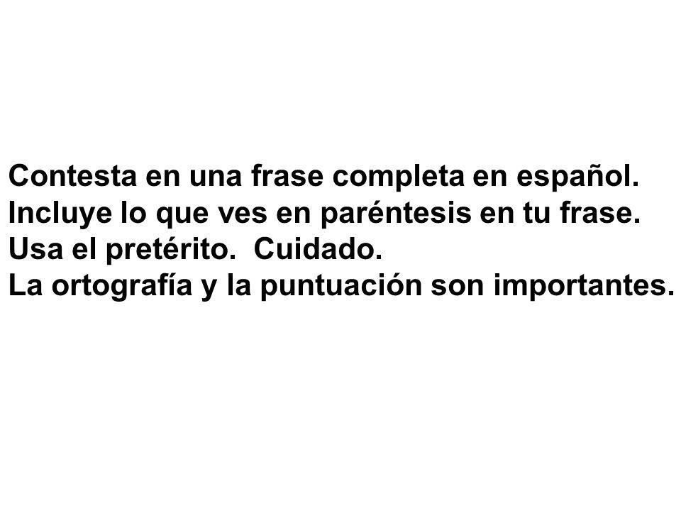 Contesta en una frase completa en español. Incluye lo que ves en paréntesis en tu frase. Usa el pretérito. Cuidado. La ortografía y la puntuación son