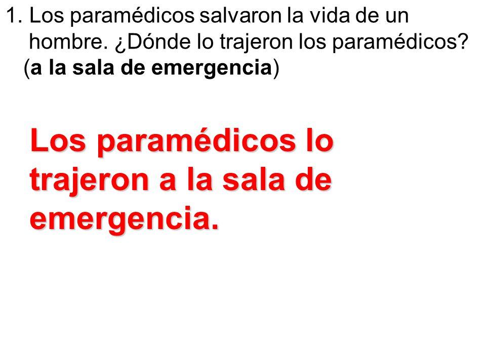 1. Los paramédicos salvaron la vida de un hombre. ¿Dónde lo trajeron los paramédicos? (a la sala de emergencia) Los paramédicos lo trajeron a la sala