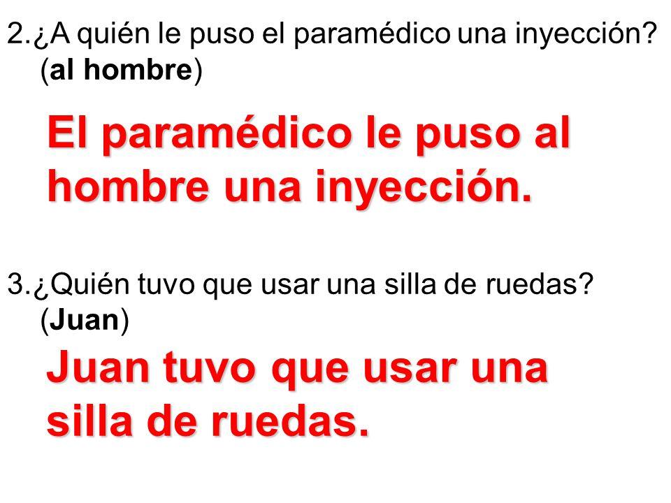 2.¿A quién le puso el paramédico una inyección? (al hombre) 3.¿Quién tuvo que usar una silla de ruedas? (Juan) El paramédico le puso al hombre una iny