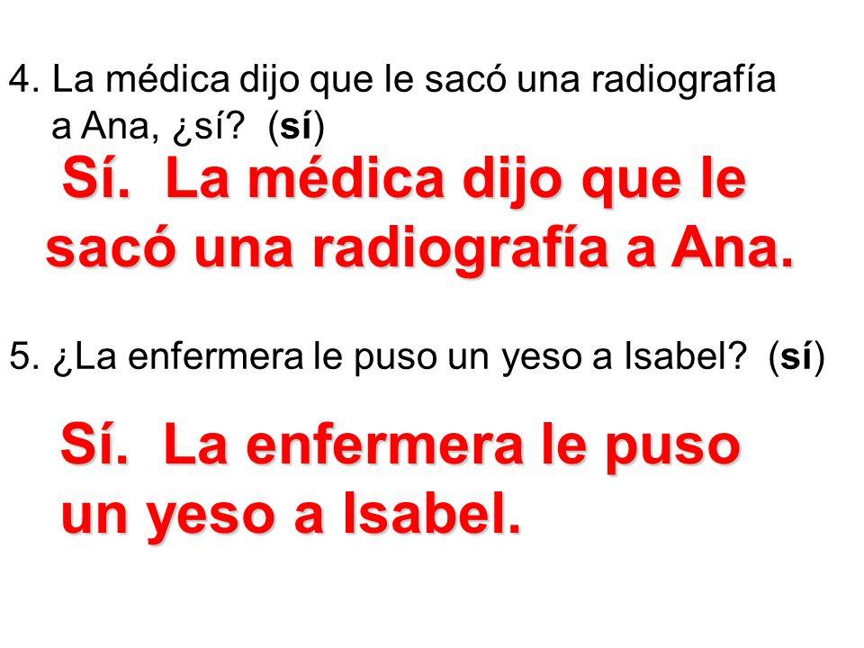 4. La médica dijo que le sacó una radiografía a Ana, ¿sí? (sí) 5. ¿La enfermera le puso un yeso a lsabel? (sí) Sí. La médica dijo que le sacó una radi