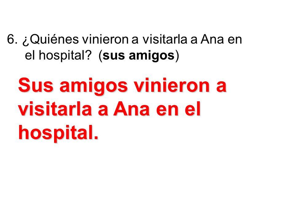 6. ¿Quiénes vinieron a visitarla a Ana en el hospital? (sus amigos) Sus amigos vinieron a visitarla a Ana en el hospital.