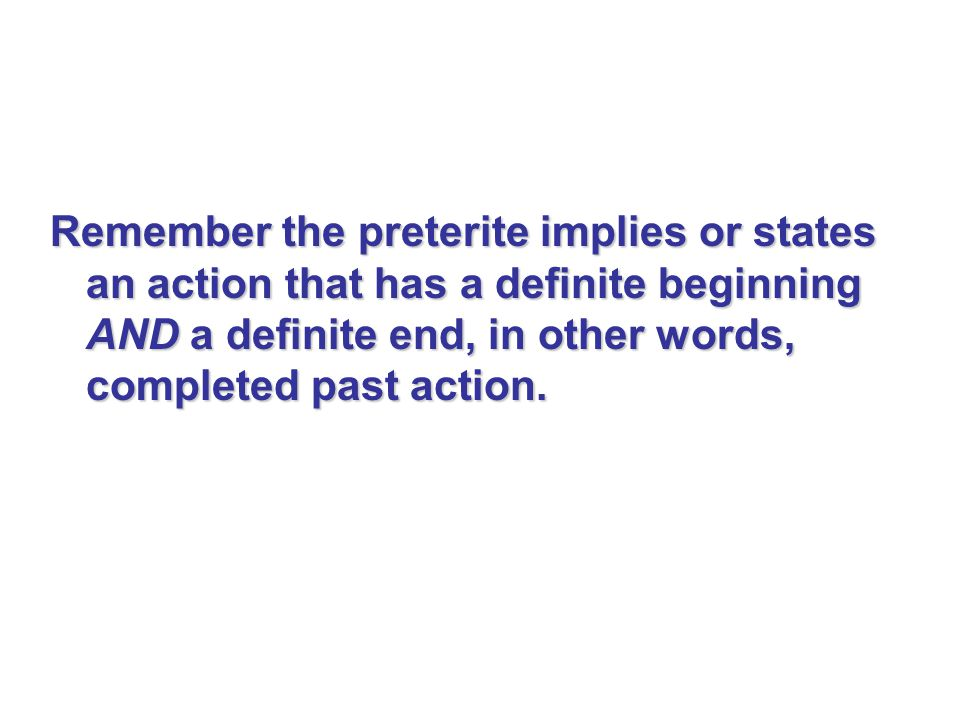 Remember the preterite implies or states an action that has a definite beginning AND a definite end, in other words, completed past action.