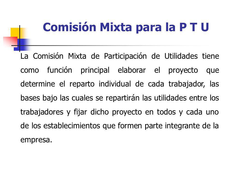 Comisión Mixta para la P T U La Comisión Mixta de Participación de Utilidades tiene como función principal elaborar el proyecto que determine el repar
