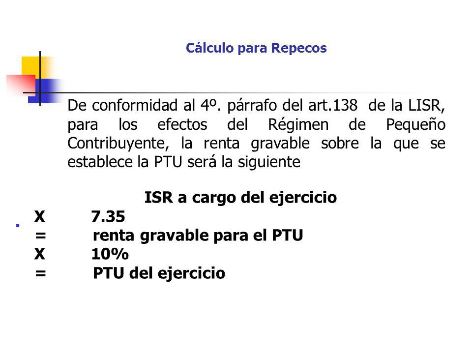 Cálculo para Repecos ISR a cargo del ejercicio X 7.35 = renta gravable para el PTU X 10% = PTU del ejercicio De conformidad al 4º. párrafo del art.138
