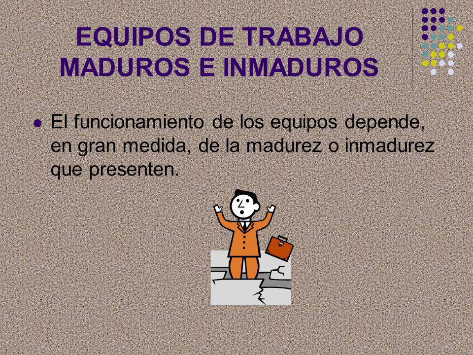 EQUIPOS DE TRABAJO MADUROS E INMADUROS El funcionamiento de los equipos depende, en gran medida, de la madurez o inmadurez que presenten.