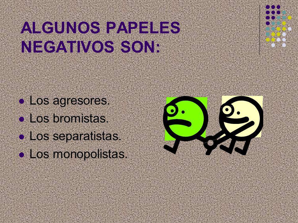 ALGUNOS PAPELES NEGATIVOS SON: Los agresores. Los bromistas. Los separatistas. Los monopolistas.