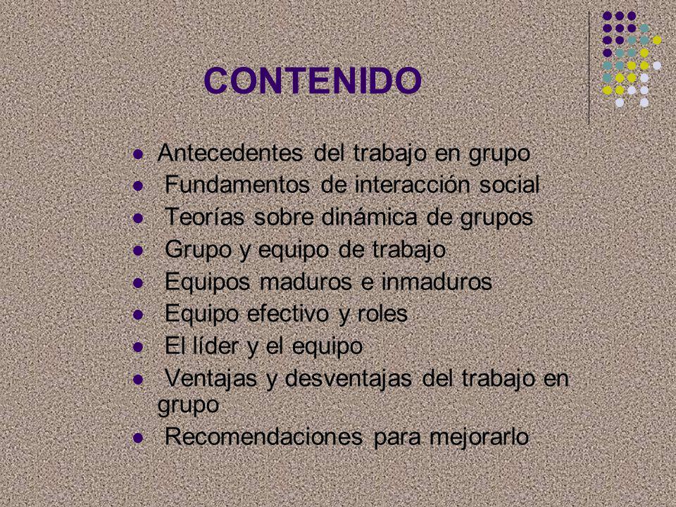 CONTENIDO Antecedentes del trabajo en grupo Fundamentos de interacción social Teorías sobre dinámica de grupos Grupo y equipo de trabajo Equipos madur