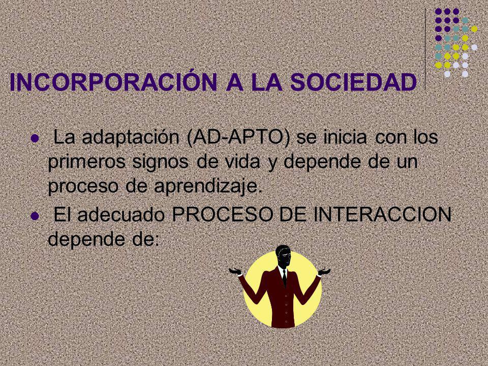 INCORPORACIÓN A LA SOCIEDAD La adaptación (AD-APTO) se inicia con los primeros signos de vida y depende de un proceso de aprendizaje. El adecuado PROC