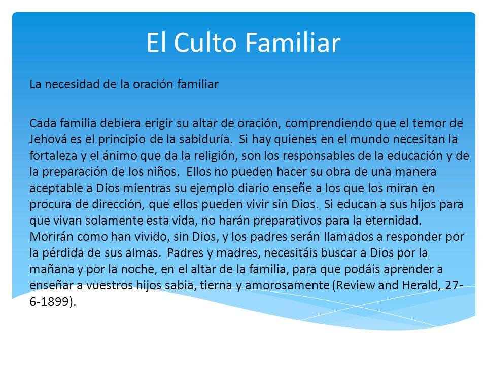 El Culto Familiar La necesidad de la oración familiar Cada familia debiera erigir su altar de oración, comprendiendo que el temor de Jehová es el prin