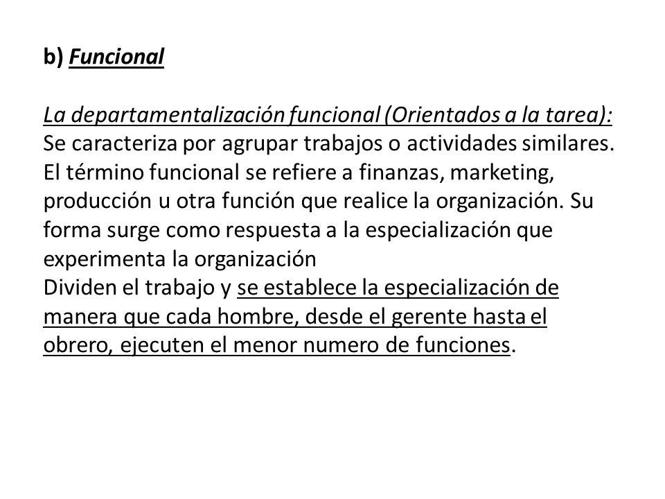 b) Funcional La departamentalización funcional (Orientados a la tarea): Se caracteriza por agrupar trabajos o actividades similares. El término funcio