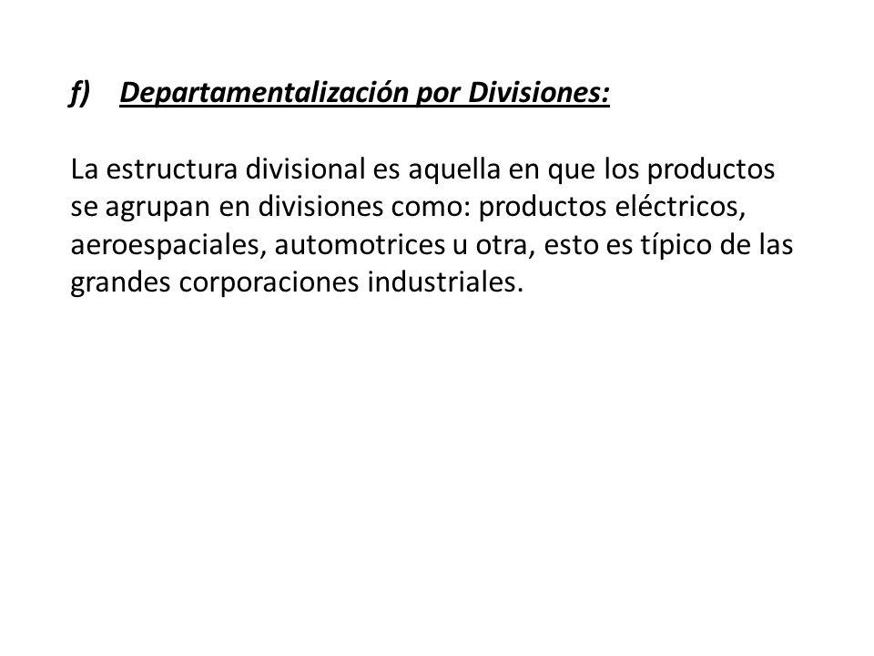 f)Departamentalización por Divisiones: La estructura divisional es aquella en que los productos se agrupan en divisiones como: productos eléctricos, a