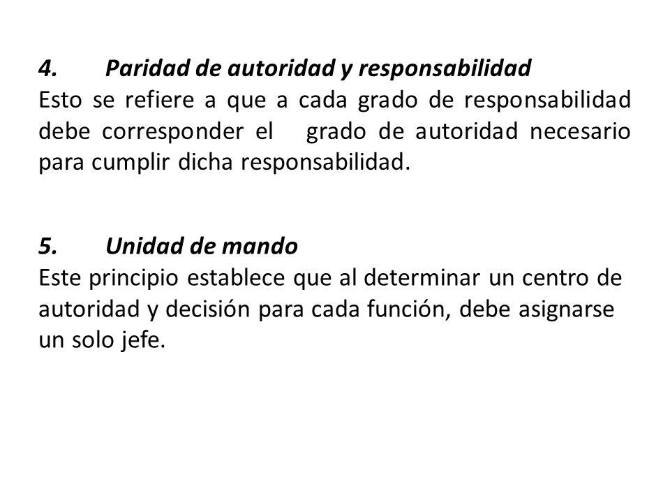 4.Paridad de autoridad y responsabilidad Esto se refiere a que a cada grado de responsabilidad debe corresponder el grado de autoridad necesario para